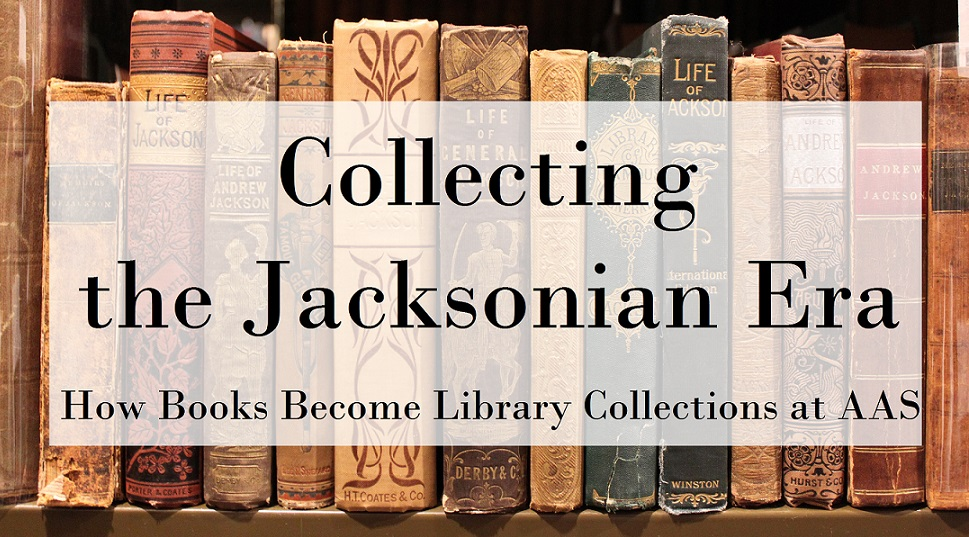 Collecting the Jacksonian Era: How Books Become Library Collections at AAS